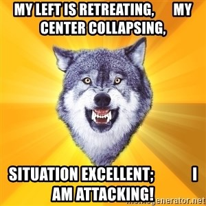 Courage Wolf - My left is retreating,       my center COLLAPSING,  situation EXCELLENT;             I am Attacking!