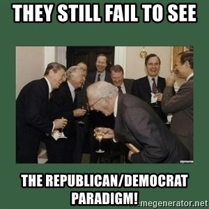 laughing politician - They still fail to see the Republican/Democrat Paradigm!