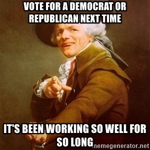 Joseph Ducreux - vote for a democrat or republican next time It's been working so well for so long