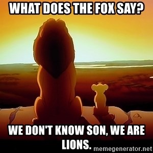 simba mufasa - What does the fox say? we don't know son, we are lions.
