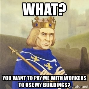 Disdainful King - What? you want to pay me with workers to use my buildings?