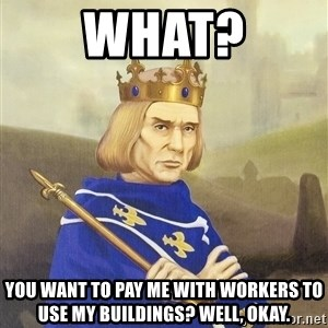 Disdainful King - what? you want to pay me with workers to use my buildings? well, okay.