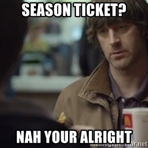nah you're alright - Season ticket? Nah your alright