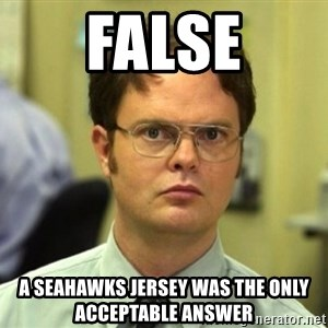 False Dwight - False A Seahawks jersey was the only acceptable answer