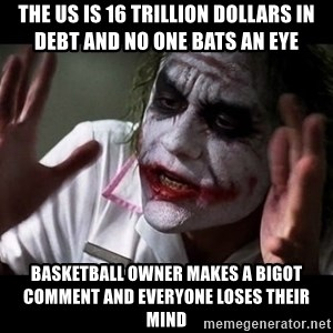 joker mind loss - the us is 16 trillion dollars in debt and no one bats an eye basketball owner makes a bigot comment and everyone loses their mind