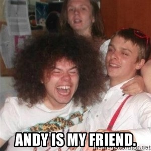 'And Then He Said' Guy -  Andy is my friend.