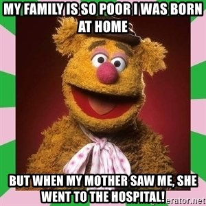 Fozzie Bear - My family is so poor i was born at home but when my mother saw me, she went to the hospital!