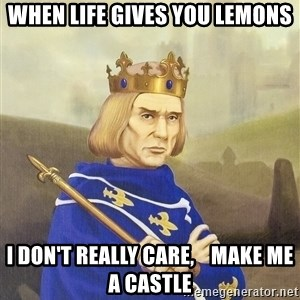 Disdainful King - when life gives you lemons i don't really care,    MAKE ME A CASTLE