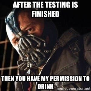 Only then you have my permission to die - After the testing is finished then you have my permission to drink