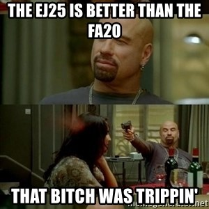 Skin Head John - the ej25 is better than the fa20 that bitch was trippin'