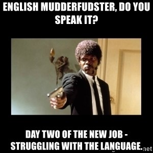 ENGLISH DO YOU SPEAK IT - English mudderfudster, do you speak it? Day two of the new job - struggling with the language.