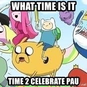 Adventure Time Meme - what time is it time 2 celebrate pau
