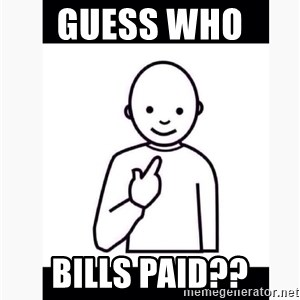 Guess who guy - GUESS WHO  BILLS PAID??