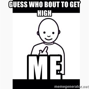 Guess who guy - Guess who bout to get high Me