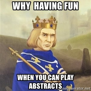 Disdainful King - Why  having Fun when you can play abstracts