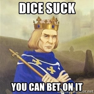 Disdainful King - dice suck you can bet on it