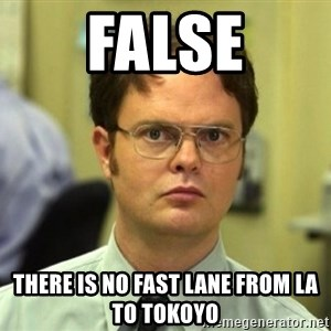 False Dwight - FALSE There is no fast lane from LA to Tokoyo