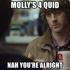 nah you're alright - Molly's 4 quid Nah you're alright