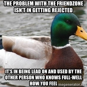 Actual Advice Mallard 1 - The problem with the friendzone isn't in getting rejected it's in being lead on and used by the other person who knows full-well how you feel