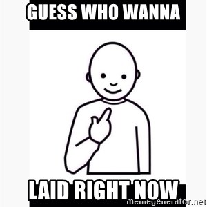Guess who guy - Guess who wanna Laid right now