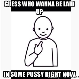Guess who guy - Guess who wanna be laid up  In some pussy right now