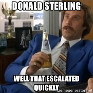 well that escalated quickly  - donald sterling well that escalated quickly