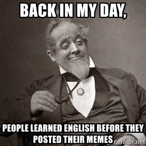 1889 [10] guy - back In my day,  people learned english before they posted their memes