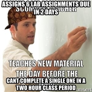 Scumbag Teacher - Assigns 6 lab assignments due in 2 days cant complete a single one in a two hour class period