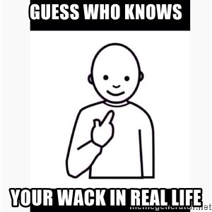 Guess who guy - Guess who knows Your wack in real life