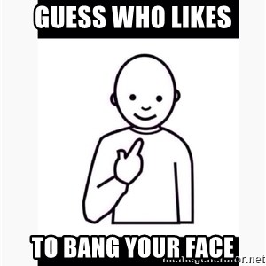 Guess who guy - Guess who likes To bang your face