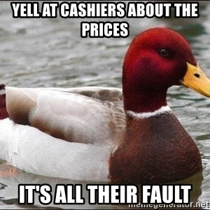 Malicious advice mallard - yell at cashiers about the prices it's all their fault