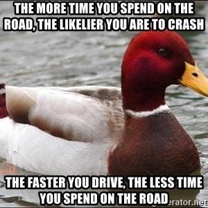 Malicious advice mallard - the more time you spend on the road, the likelier you are to crash the faster you drive, the less time you spend on the road