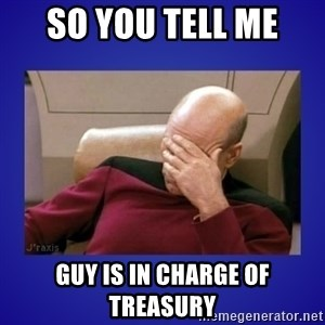 Picard facepalm  - SO YOU TELL ME gUY IS IN CHARGE OF TREASURY