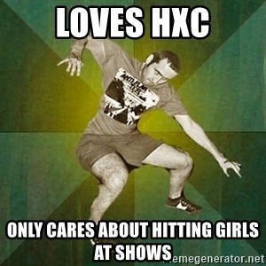 Progressive Mosh Guy - LOVES HXC ONLY CARES ABOUT HITTING GIRLS AT SHOWS