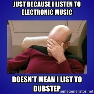 Picard facepalm  - Just because I listen to electronic music Doesn't mean I list to dubstep