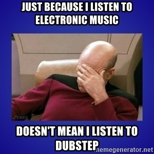 Picard facepalm  - Just because I listen to electronic music Doesn't mean I listen to dubstep