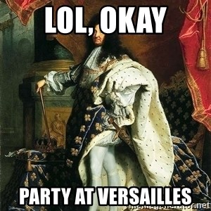 Louis XIV - Lol, okay Party at Versailles