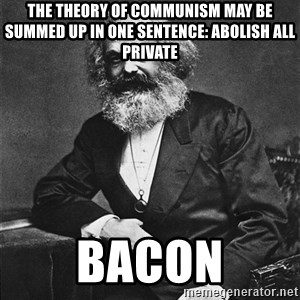Karl Marx to the Rescue - The theory of Communism may be summed up in one sentence: Abolish all private  BACON