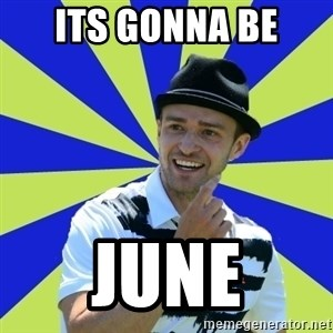 Justin Timberlake - its gonna be  june