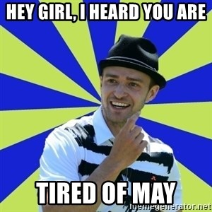 Justin Timberlake - Hey girl, I heard you are TIRED OF MAY