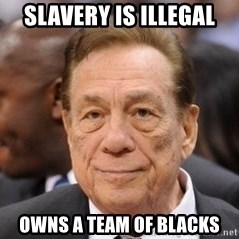 Donald Sterling - slavery is illegal owns a team of blacks