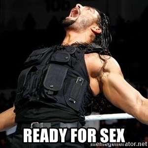 Roman Reigns -  ready for sex