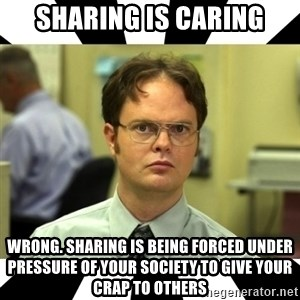 Dwight from the Office - Sharing is caring Wrong. Sharing is being forced under pressure of your society to give your crap to others