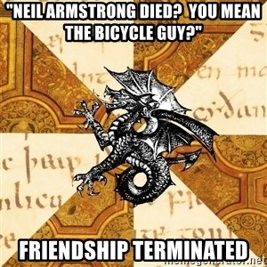 "History Major Heraldic Beast - ""Neil Armstrong died?  you mean the bicycle guy?"" friendship terminated"