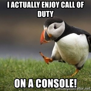 Unpopular Opinion Puffin - I actually enjoy Call of Duty ON A CONSOLE!