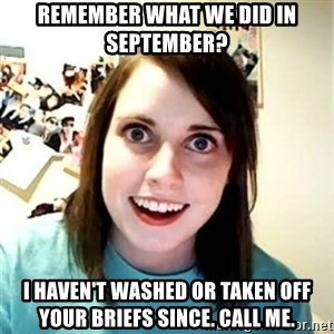 Overly Attached Girlfriend 2 - Remember what we did in september? I haven't washed or taken off your briefs since. Call me.