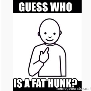 Guess who guy - Guess who Is a fat hunk?