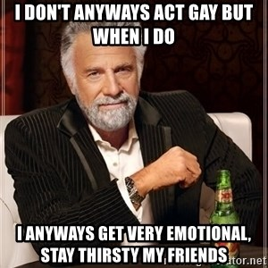 The Most Interesting Man In The World - I Don't anyways act gay BUT WHEN I DO  I ANYWAYS GET VERY EMOTIONAL, Stay THIRSTY my friends