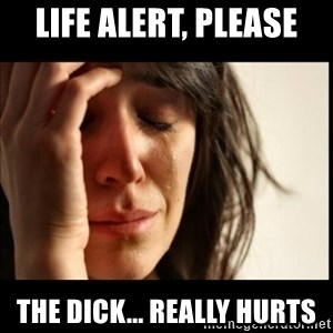 First World Problems - Life Alert, PLease The dick... really hurts