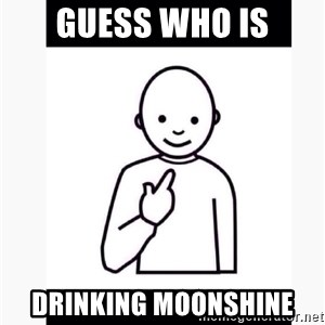 Guess who guy - Guess who is drinking moonshine